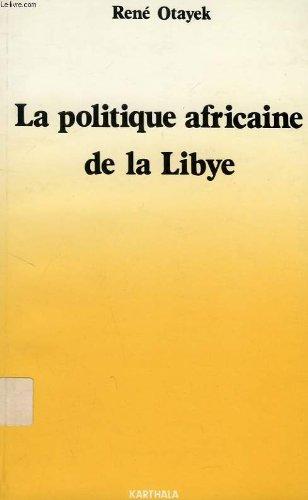 LA POLITIQUE AFRICAINE DE LA LIBYE (1969 - 1985): OTAYEK, RENÉ