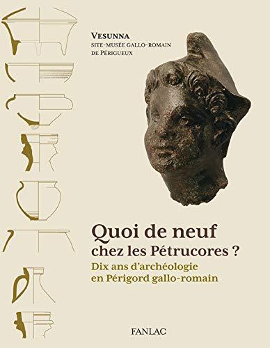 Quoi de neuf chez les Pétrucores? Dix ans d'archéologie en Périgord ...