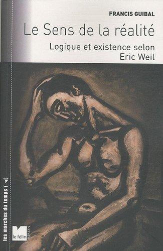 Le sens de la réalité : Logique et existence selon Eric Weil: Francis Guibal
