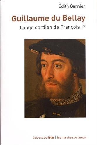 Guillaume du Bellay : L'ange gardien de François Ier: GARNIER ( Edith )