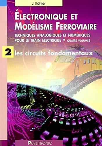 Electronique et modélisme ferroviaire, volume 2 : Les Circuits fondamentaux: Köhler, J.