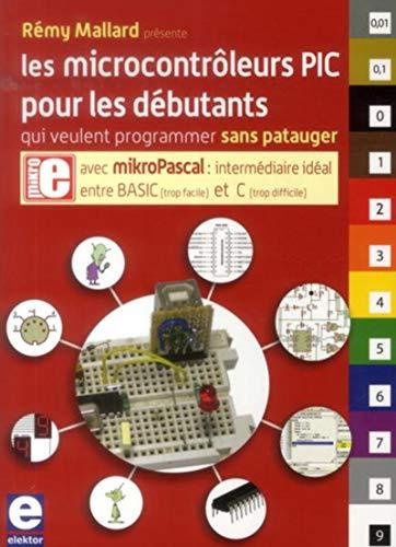 Les microcontrôleurs PIC pour les débutants qui veulent programmer sans patauger: Remy...