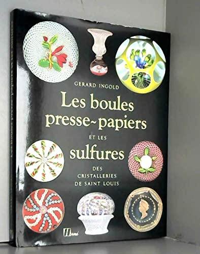 Les Boules Presse-Papiers et Les Sulfures Des Cristalleries De Saint Lous: Ingold, Gerard