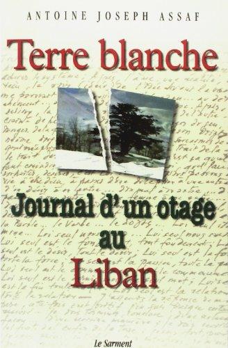Terre blanche, journal d'un otage au Liban: Antoine-Joseph Assaf