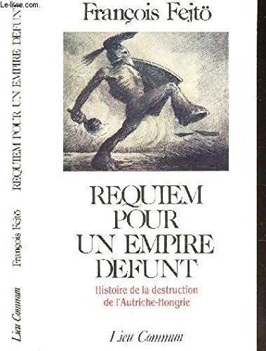 Requiem pour un empire défunt: Histoire de la destruction de l'Autriche-Hongrie (French Edition) (2867051134) by François Fejtö