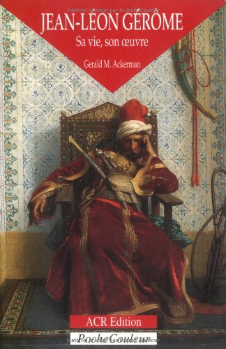 Jean-Leon Gerome, sa vie, son oeuvre (1824-1904) (PocheCouleur No. 21) (French Edition) (Les orientalistes) (2867701007) by Gerald M. Ackerman