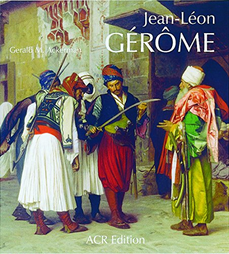 Jean-Leon Gerome. Monographie revisee et catalogue raisonne mis a jour (Les Orientalistes, Vol. 4) (French Edition) (2867701376) by Gerald M. Ackerman