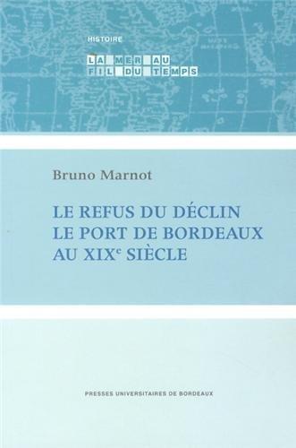 Le refus du declin Le port de Bordeaux au XIXe siecle: Marnot Bruno