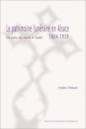 Le patrimoine funéraire en Alsace, 1804-1939. Du culte des morts à l'oubli.: ...