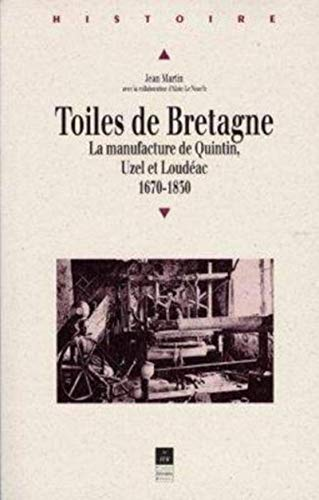 Toiles de Bretagne : la manufacture de Quintin, Uzel et Loudéac, 1670-1830: Martin, Jean