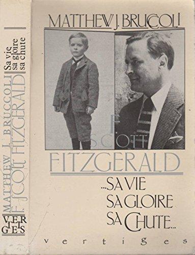 F. Scott Fitzgerald, sa vie, sa gloire, sa chute: Matthew J. Bruccoli, Solange Schnall, Christian ...