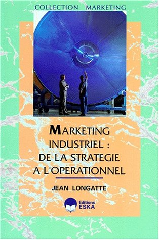 Marketing industriel : de la stratégie à l'opérationnel...