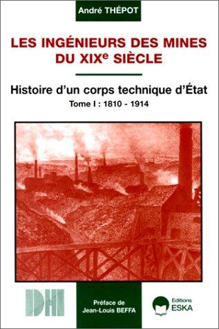 Les ingenieurs des mines du XIXe siecle: Histoire d'un corps technique d'Etat, 1810-1914 ...