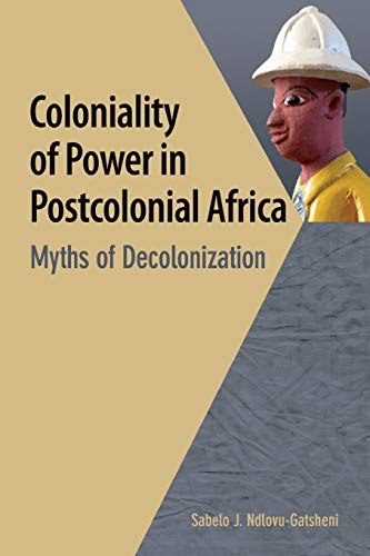 Coloniality of Power in Postcolonial Africa. Myths of Decolonization: Ndlovu-Gatsheni, Sabelo J.
