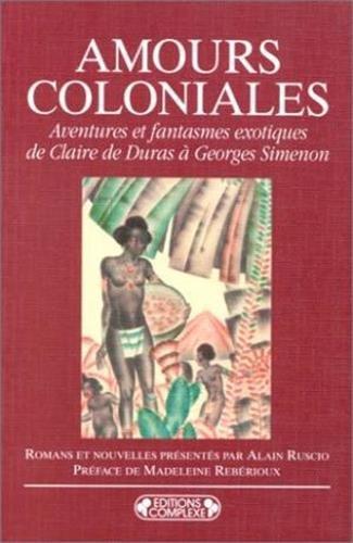 Amours coloniales: Aventures et fantasmes exotiques de Claire de Duras a Georges Simenon : romans ...