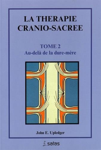 La thérapie cranio-sacrée, tome 2. Au-delà de la dure-mère: Upledger, ...