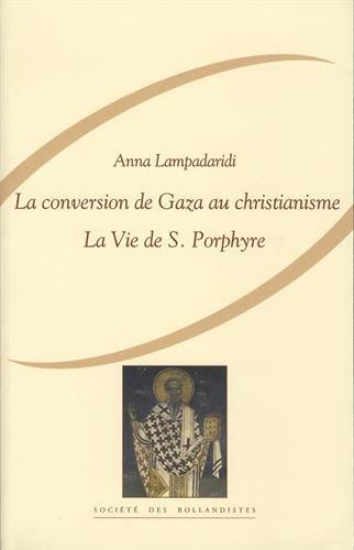 La conversion de Gaza au christianisme. La Vie de S. Porphyre de Gaza par Marc le Diacre (BHG 1570)...