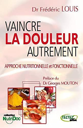 VAINCRE LA DOULEUR AUTREMENT ; APPROCHE NUTRITIONELLE ET FONCTIONNELLE: FREDERIC, LOUIS