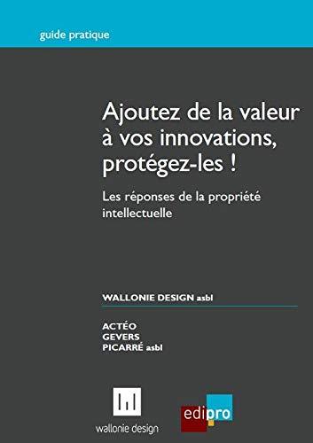 ajouter de la valeur a vos innovations, protegez-les ! les reponses de la propriete intellectuelle:...
