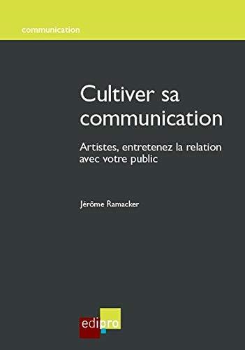 Cultiver sa communication : Artistes, entretenez la relation avec votre public: Ramacker, Jerome