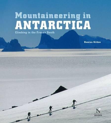 Mountaineering in Antarctica: Climbing in the Frozen South: Gildea, Damien