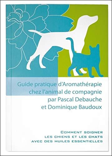 Guide pratique d'Aromathérapie chez l'animal de compagnie: Pascal Debauche & ...
