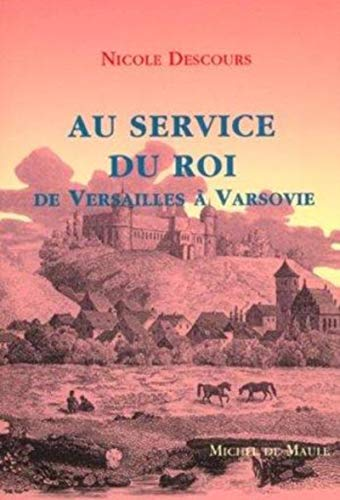 AU SERVICE DU ROI : DE VERSAILES À VARSOVIE: DESCOURS NICOLE