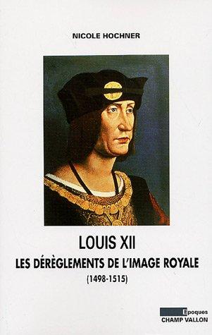 LOUIS XII : Les dérèglements de l'image royale ( 1498-1515 ): HOCHNER ( Nicole )