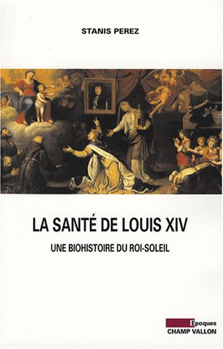 9782876734708: La santé de Louis XIV : Une biohistoire du Roi-Soleil