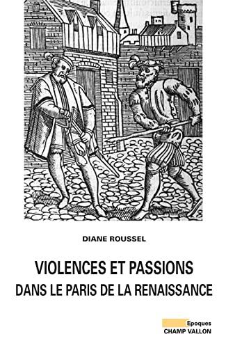 Violences et passions dans le Paris de la Renaissance: Roussel, Diane