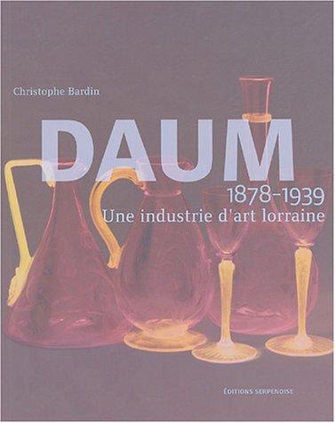 Daum 1878-1939: Une Industrie D'art Lorraine: Christophe Bardin