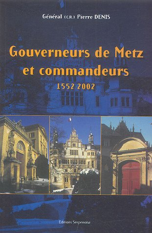 GOUVERNEURS DE METZ ET COMMANDEURS ; 1552-2002: DENIS, PIERRE