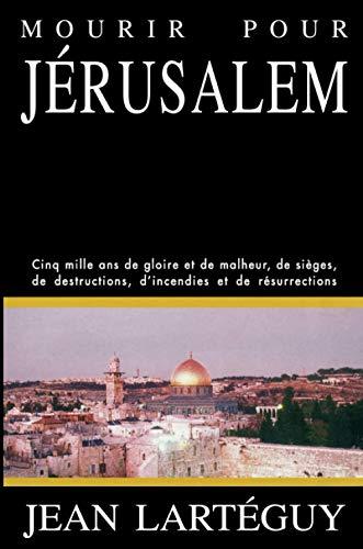 Mourir pour Jerusalem: Jerusalem, cinq mille ans de gloire et de malheur, de sieges, de ...