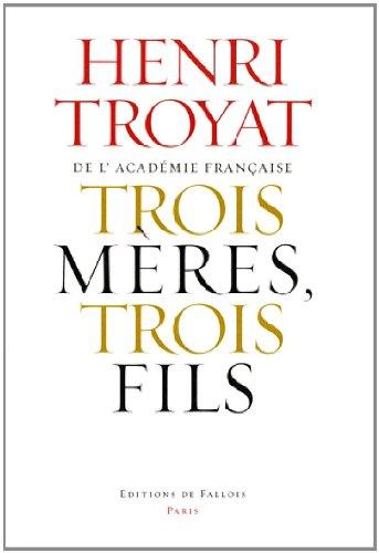 Trois mères, trois fils: Mme Baudelaire, Mme Verlaine, Mme Rimbaud (9782877067232) by Henri Troyat