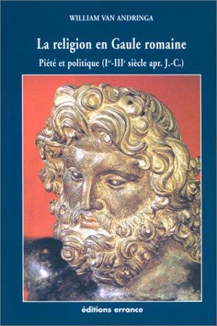 La religion en Gaule romaine : Piété et politique (Ier-IIIe siècle apr. J.-C.)...