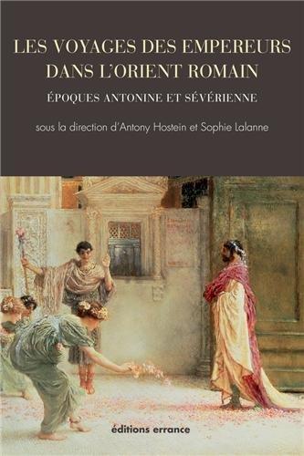 Les voyages des empereurs dans l'Orient romain. Epoques antonine et sévérienne. ...