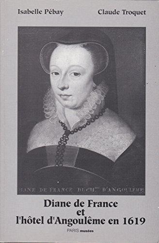 Diane de France et l'Hotel d'Angoulême en 1619: Pébay ( Isabelle ) & Troquet ( ...
