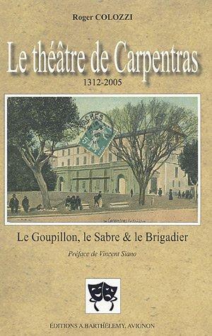 9782879232300: Le théâtre de Carpentras 1312-2005 : Le Goupillon, le Sabre et le Brigadier Suivi de Les Débuts des comédiens à Carpentras