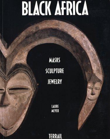 Black Africa: Masks, Sculpture, Jewelry: Meyer, Laure