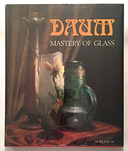 DAUM: MASTERY OF GLASS FROM ART NOUVEAU TO CONTEMPORARY CRYSTAL: Daum, Noel