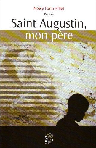 saint augustin, mon père: Noèle Forin-Pillet