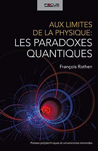 Aux limites de la physique : les paradoxes quantiques: Fran�ois Rothen