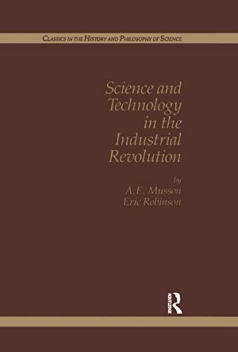 Science And Technology In The Industrial Revolution (Classics in the History and Philosophy of Science) (2881243827) by Eric Robinson; Margaret C. Jacob; A.E. Musson