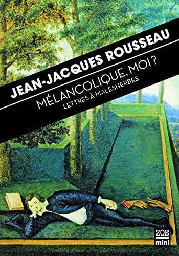 Mélancolique, moi ? : Lettres à Malesherbes: Jean-Jacques Rousseau
