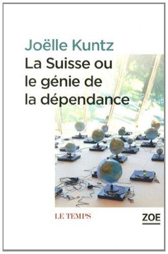 Suisse ou le génie de la dépendance (La): Kuntz, Joëlle