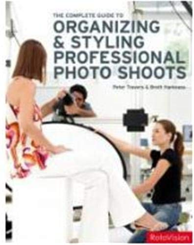 Complete Guide to Organizing and Styling Professional Photo Shoots - Peter Travers; Brett Harkness