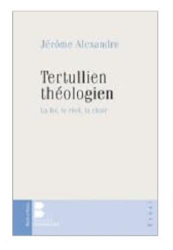 Tertullien théologien ; la foi, le réel, la chair: Jérôme Alexandre