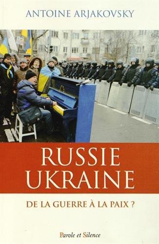 RUSSIE UKRAINE : DE LA GUERRE À LA PAIX: ARJAKOVSKY ANTOINE