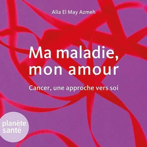 Ma maladie mon amour Cancer une approche vers soi: El May Azmeh Alia