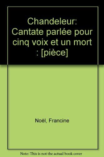 Chandeleur: Cantate parlee pour cinq voix et un mort (French Edition): Noel, Francine